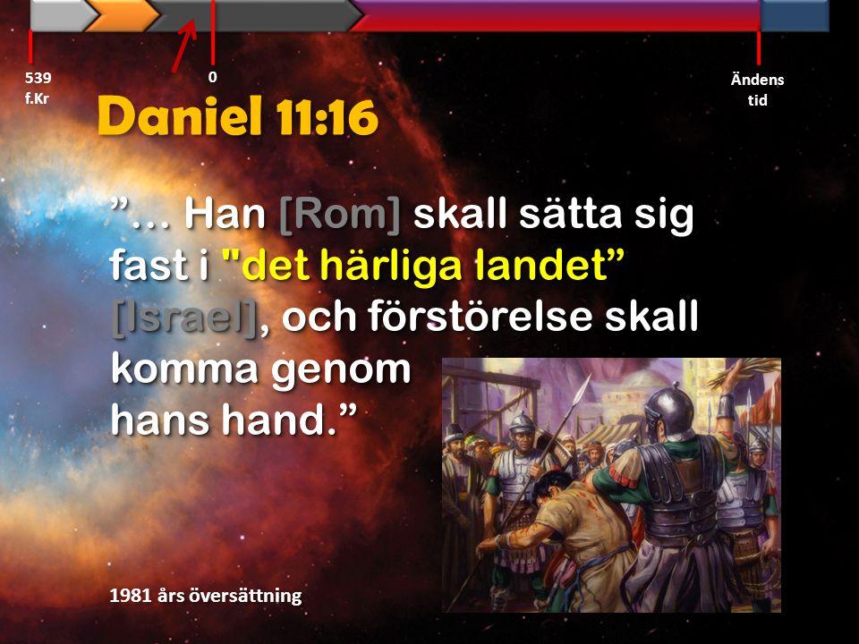 539 f.Kr Ändens tid. Daniel 11:16. … Han [Rom] skall sätta sig fast i det härliga landet [Israel], och förstörelse skall komma genom hans hand.